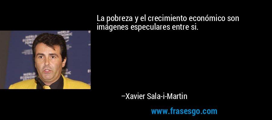 La pobreza y el crecimiento económico son imágenes especulares entre si. – Xavier Sala-i-Martin
