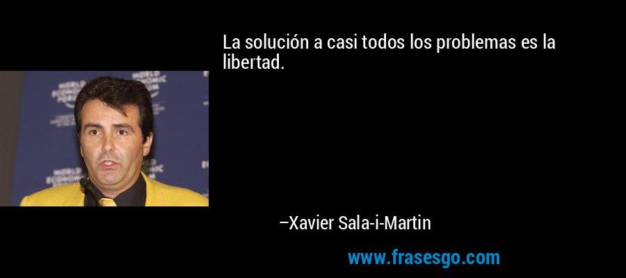 La solución a casi todos los problemas es la libertad. – Xavier Sala-i-Martin