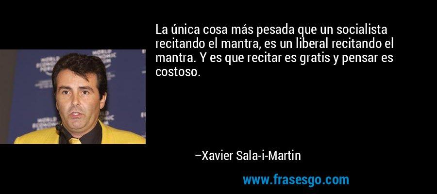 La única cosa más pesada que un socialista recitando el mantra, es un liberal recitando el mantra. Y es que recitar es gratis y pensar es costoso. – Xavier Sala-i-Martin
