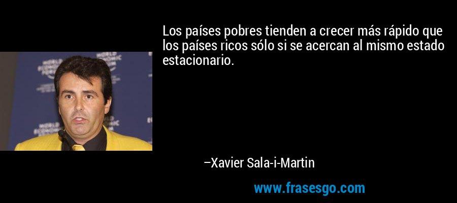 Los países pobres tienden a crecer más rápido que los países ricos sólo si se acercan al mismo estado estacionario. – Xavier Sala-i-Martin