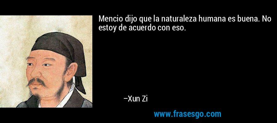 Mencio dijo que la naturaleza humana es buena. No estoy de acuerdo con eso. – Xun Zi