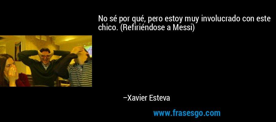 No sé por qué, pero estoy muy involucrado con este chico. (Refiriéndose a Messi) – Xavier Esteva