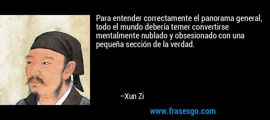 Para entender correctamente el panorama general, todo el mundo debería temer convertirse mentalmente nublado y obsesionado con una pequeña sección de la verdad. – Xun Zi
