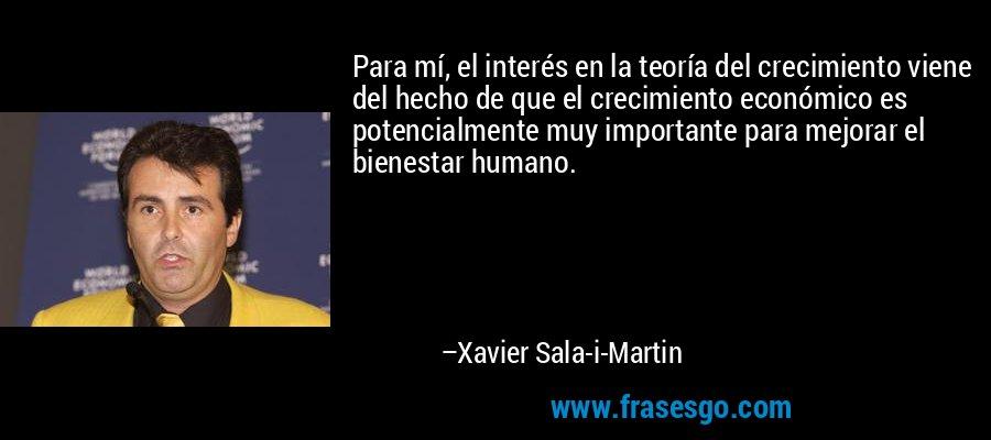 Para mí, el interés en la teoría del crecimiento viene del hecho de que el crecimiento económico es potencialmente muy importante para mejorar el bienestar humano. – Xavier Sala-i-Martin