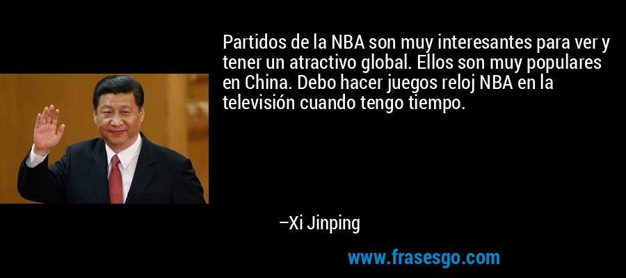 Partidos de la NBA son muy interesantes para ver y tener un atractivo global. Ellos son muy populares en China. Debo hacer juegos reloj NBA en la televisión cuando tengo tiempo. – Xi Jinping