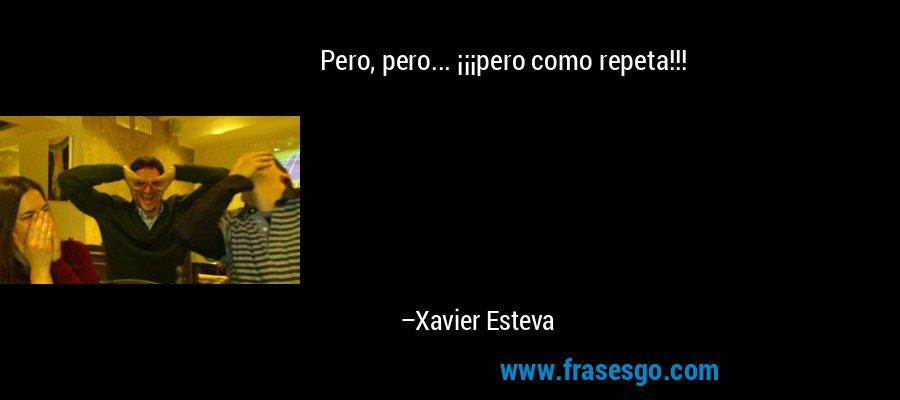Pero, pero... ¡¡¡pero como repeta!!! – Xavier Esteva
