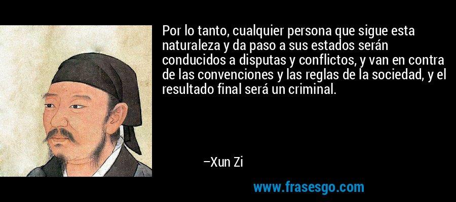 Por lo tanto, cualquier persona que sigue esta naturaleza y da paso a sus estados serán conducidos a disputas y conflictos, y van en contra de las convenciones y las reglas de la sociedad, y el resultado final será un criminal. – Xun Zi