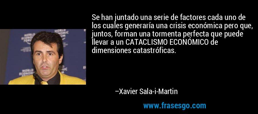 Se han juntado una serie de factores cada uno de los cuales generaría una crisis económica pero que, juntos, forman una tormenta perfecta que puede llevar a un CATACLISMO ECONÓMICO de dimensiones catastróficas. – Xavier Sala-i-Martin