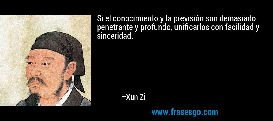 Si el conocimiento y la previsión son demasiado penetrante y profundo, unificarlos con facilidad y sinceridad. – Xun Zi