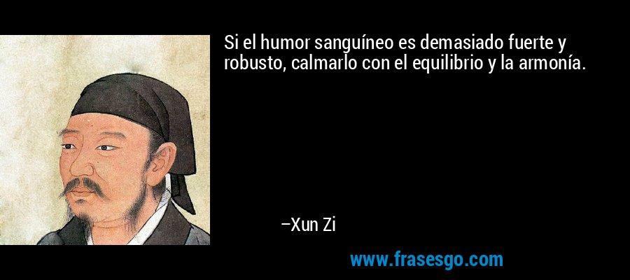 Si el humor sanguíneo es demasiado fuerte y robusto, calmarlo con el equilibrio y la armonía. – Xun Zi