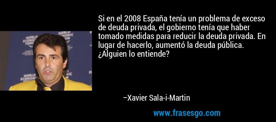 Si en el 2008 España tenía un problema de exceso de deuda privada, el gobierno tenía que haber tomado medidas para reducir la deuda privada. En lugar de hacerlo, aumentó la deuda pública. ¿Alguien lo entiende? – Xavier Sala-i-Martin