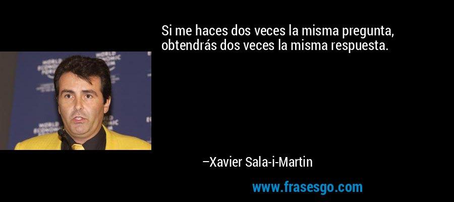 Si me haces dos veces la misma pregunta, obtendrás dos veces la misma respuesta. – Xavier Sala-i-Martin