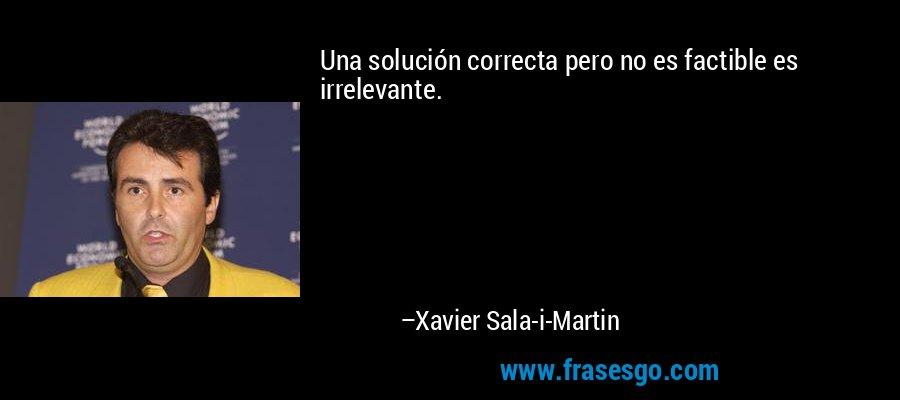 Una solución correcta pero no es factible es irrelevante. – Xavier Sala-i-Martin