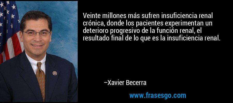 Veinte millones más sufren insuficiencia renal crónica, donde los pacientes experimentan un deterioro progresivo de la función renal, el resultado final de lo que es la insuficiencia renal. – Xavier Becerra
