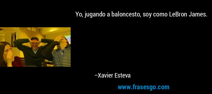 Yo, jugando a baloncesto, soy como LeBron James. – Xavier Esteva