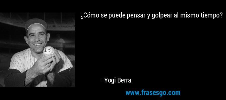 ¿Cómo se puede pensar y golpear al mismo tiempo? – Yogi Berra