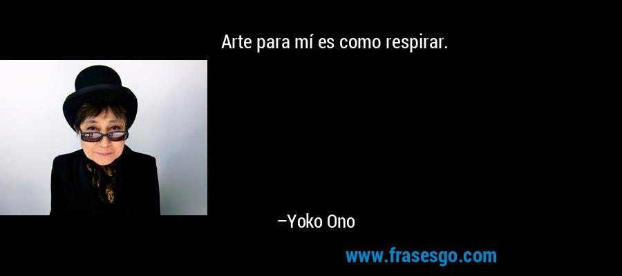 Arte para mí es como respirar. – Yoko Ono