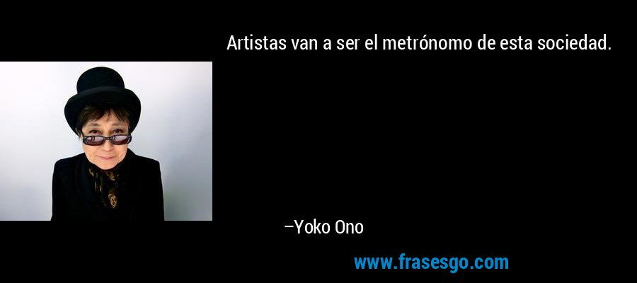 Artistas van a ser el metrónomo de esta sociedad. – Yoko Ono
