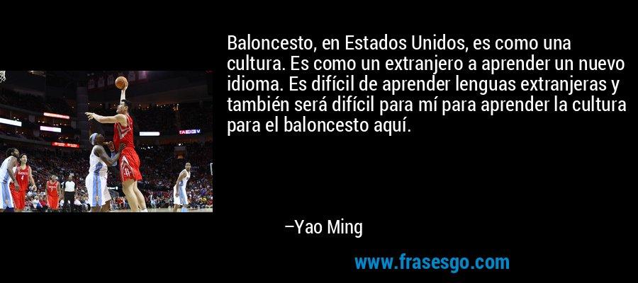 Baloncesto, en Estados Unidos, es como una cultura. Es como un extranjero a aprender un nuevo idioma. Es difícil de aprender lenguas extranjeras y también será difícil para mí para aprender la cultura para el baloncesto aquí. – Yao Ming