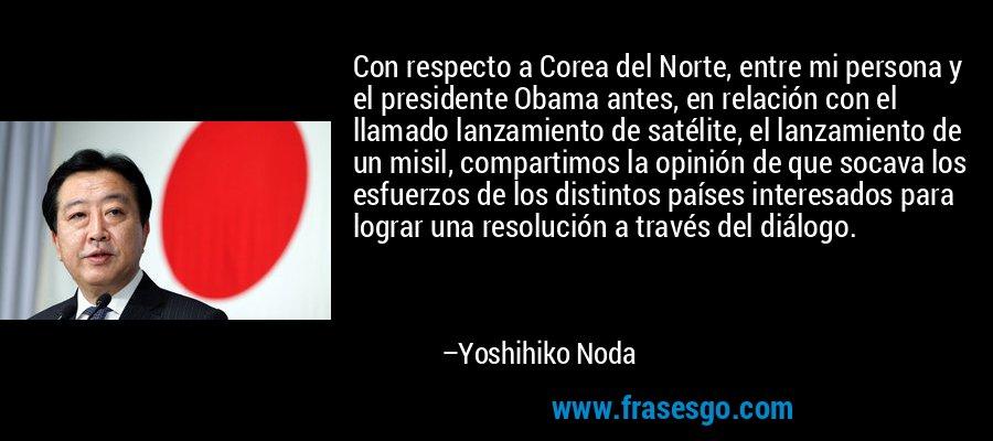Con respecto a Corea del Norte, entre mi persona y el presidente Obama antes, en relación con el llamado lanzamiento de satélite, el lanzamiento de un misil, compartimos la opinión de que socava los esfuerzos de los distintos países interesados para lograr una resolución a través del diálogo. – Yoshihiko Noda