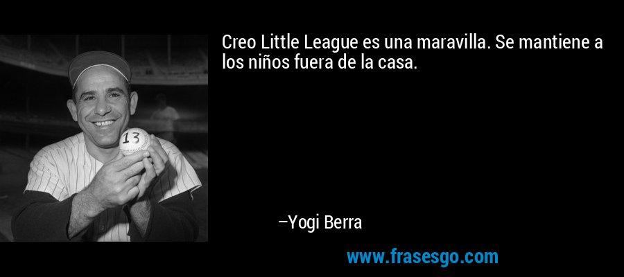 Creo Little League es una maravilla. Se mantiene a los niños fuera de la casa. – Yogi Berra