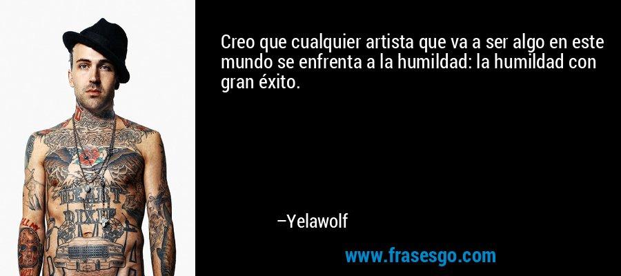 Creo que cualquier artista que va a ser algo en este mundo se enfrenta a la humildad: la humildad con gran éxito. – Yelawolf