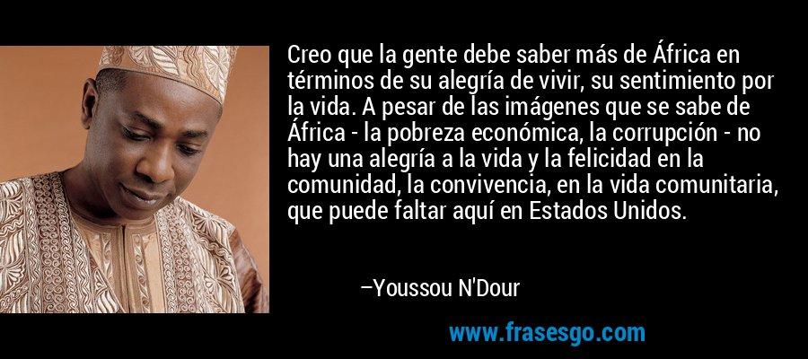 Creo que la gente debe saber más de África en términos de su alegría de vivir, su sentimiento por la vida. A pesar de las imágenes que se sabe de África - la pobreza económica, la corrupción - no hay una alegría a la vida y la felicidad en la comunidad, la convivencia, en la vida comunitaria, que puede faltar aquí en Estados Unidos. – Youssou N'Dour