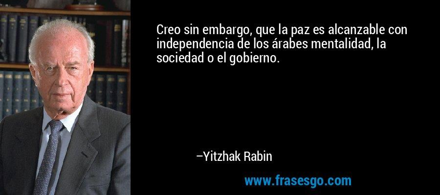 Creo sin embargo, que la paz es alcanzable con independencia de los árabes mentalidad, la sociedad o el gobierno. – Yitzhak Rabin