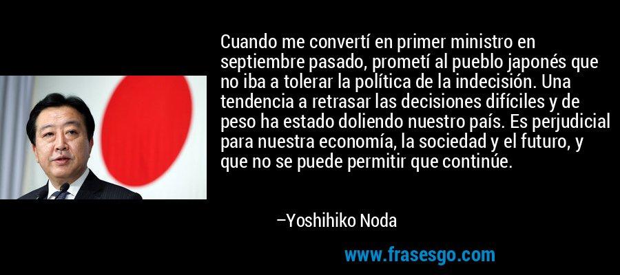 Cuando me convertí en primer ministro en septiembre pasado, prometí al pueblo japonés que no iba a tolerar la política de la indecisión. Una tendencia a retrasar las decisiones difíciles y de peso ha estado doliendo nuestro país. Es perjudicial para nuestra economía, la sociedad y el futuro, y que no se puede permitir que continúe. – Yoshihiko Noda