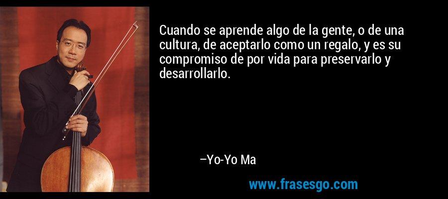 Cuando se aprende algo de la gente, o de una cultura, de aceptarlo como un regalo, y es su compromiso de por vida para preservarlo y desarrollarlo. – Yo-Yo Ma
