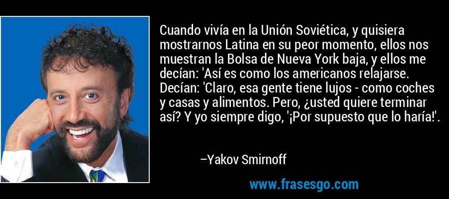 Cuando vivía en la Unión Soviética, y quisiera mostrarnos Latina en su peor momento, ellos nos muestran la Bolsa de Nueva York baja, y ellos me decían: 'Así es como los americanos relajarse. Decían: 'Claro, esa gente tiene lujos - como coches y casas y alimentos. Pero, ¿usted quiere terminar así? Y yo siempre digo, '¡Por supuesto que lo haría!'. – Yakov Smirnoff