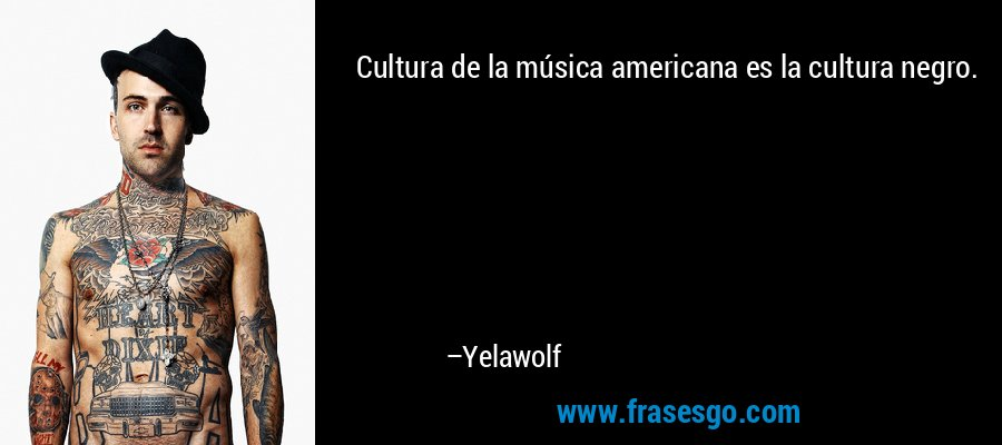 Cultura de la música americana es la cultura negro. – Yelawolf