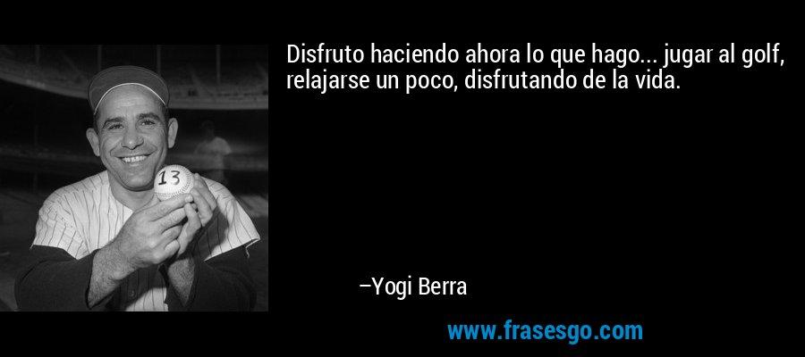 Disfruto haciendo ahora lo que hago... jugar al golf, relajarse un poco, disfrutando de la vida. – Yogi Berra