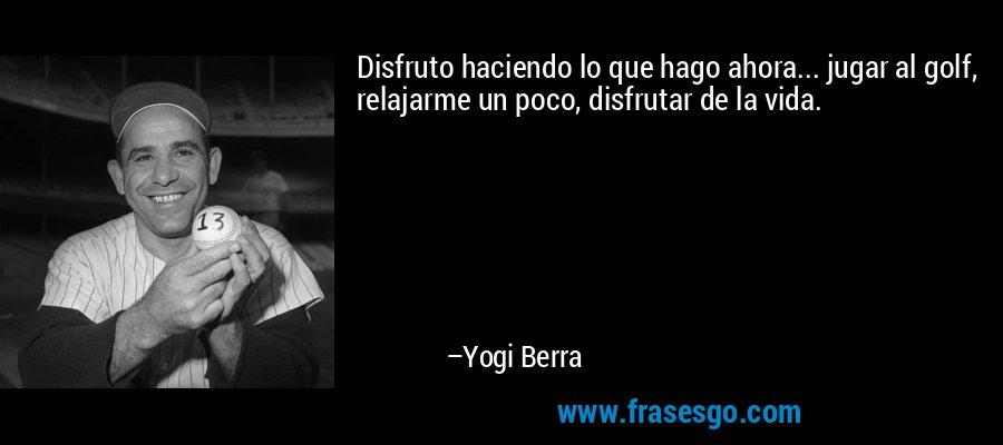 Disfruto haciendo lo que hago ahora... jugar al golf, relajarme un poco, disfrutar de la vida. – Yogi Berra