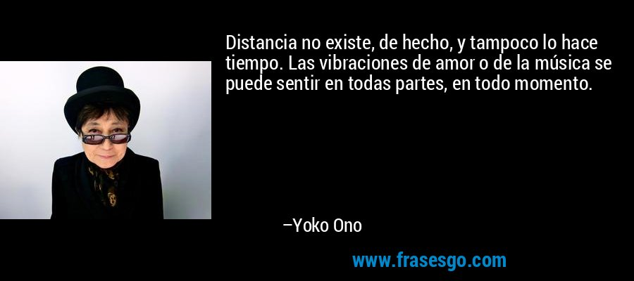 Distancia no existe, de hecho, y tampoco lo hace tiempo. Las vibraciones de amor o de la música se puede sentir en todas partes, en todo momento. – Yoko Ono