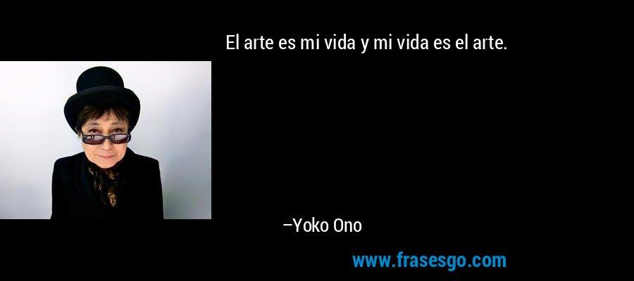 El arte es mi vida y mi vida es el arte. – Yoko Ono