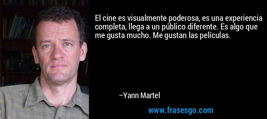 El cine es visualmente poderosa, es una experiencia completa, llega a un público diferente. Es algo que me gusta mucho. Me gustan las películas. – Yann Martel