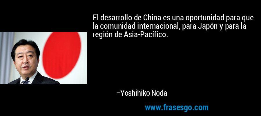 El desarrollo de China es una oportunidad para que la comunidad internacional, para Japón y para la región de Asia-Pacífico. – Yoshihiko Noda
