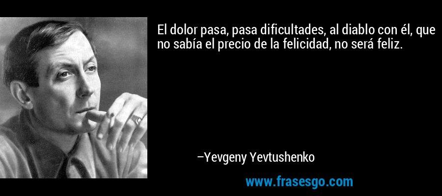 El dolor pasa, pasa dificultades, al diablo con él, que no sabía el precio de la felicidad, no será feliz. – Yevgeny Yevtushenko