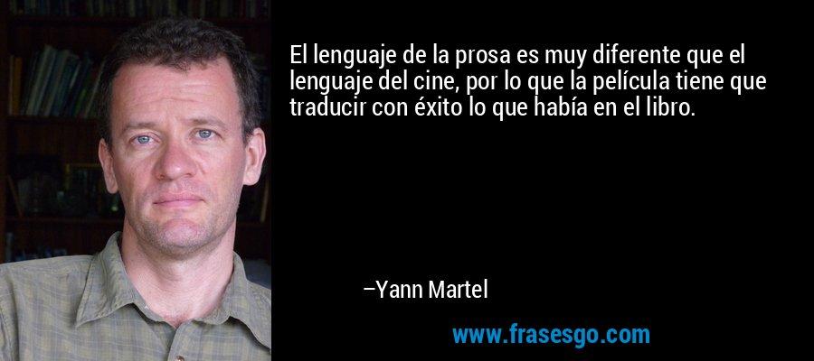 El lenguaje de la prosa es muy diferente que el lenguaje del cine, por lo que la película tiene que traducir con éxito lo que había en el libro. – Yann Martel