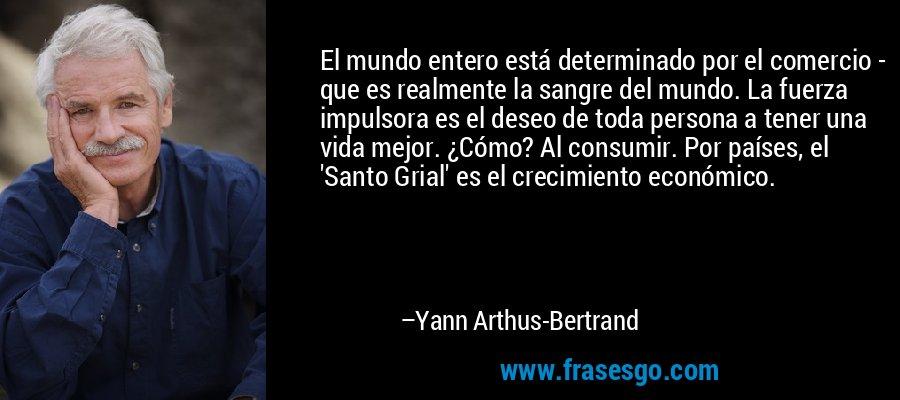 El mundo entero está determinado por el comercio - que es realmente la sangre del mundo. La fuerza impulsora es el deseo de toda persona a tener una vida mejor. ¿Cómo? Al consumir. Por países, el 'Santo Grial' es el crecimiento económico. – Yann Arthus-Bertrand
