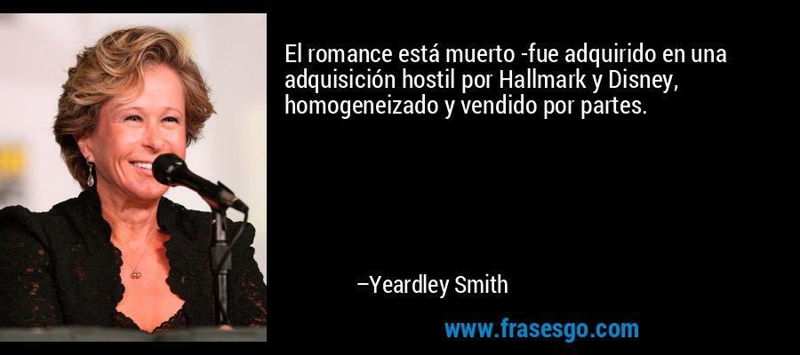 El romance está muerto -fue adquirido en una adquisición hostil por Hallmark y Disney, homogeneizado y vendido por partes. – Yeardley Smith