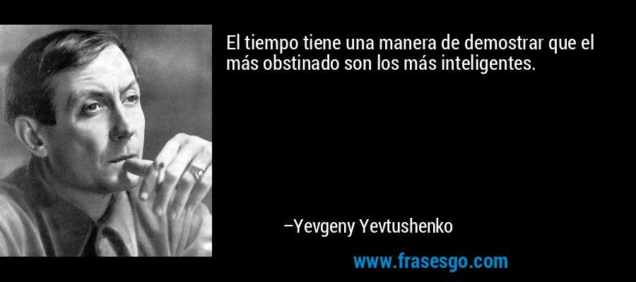 El tiempo tiene una manera de demostrar que el más obstinado son los más inteligentes. – Yevgeny Yevtushenko