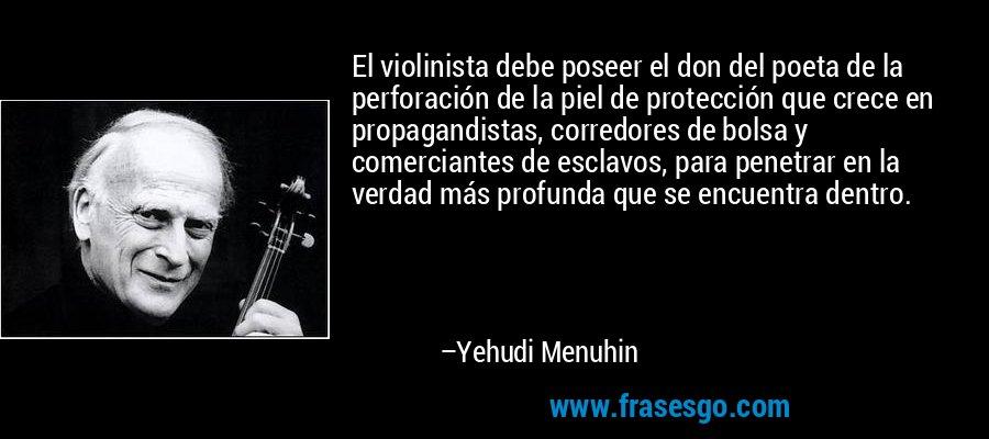 El violinista debe poseer el don del poeta de la perforación de la piel de protección que crece en propagandistas, corredores de bolsa y comerciantes de esclavos, para penetrar en la verdad más profunda que se encuentra dentro. – Yehudi Menuhin