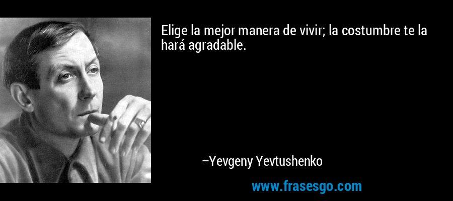 Elige la mejor manera de vivir; la costumbre te la hará agradable. – Yevgeny Yevtushenko