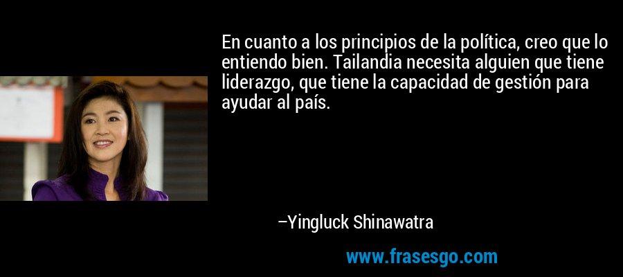 En cuanto a los principios de la política, creo que lo entiendo bien. Tailandia necesita alguien que tiene liderazgo, que tiene la capacidad de gestión para ayudar al país. – Yingluck Shinawatra