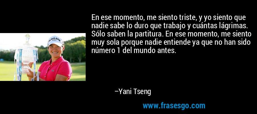 En ese momento, me siento triste, y yo siento que nadie sabe lo duro que trabajo y cuántas lágrimas. Sólo saben la partitura. En ese momento, me siento muy sola porque nadie entiende ya que no han sido número 1 del mundo antes. – Yani Tseng