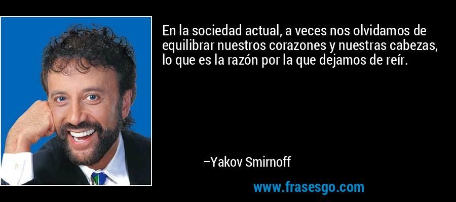 En la sociedad actual, a veces nos olvidamos de equilibrar nuestros corazones y nuestras cabezas, lo que es la razón por la que dejamos de reír. – Yakov Smirnoff