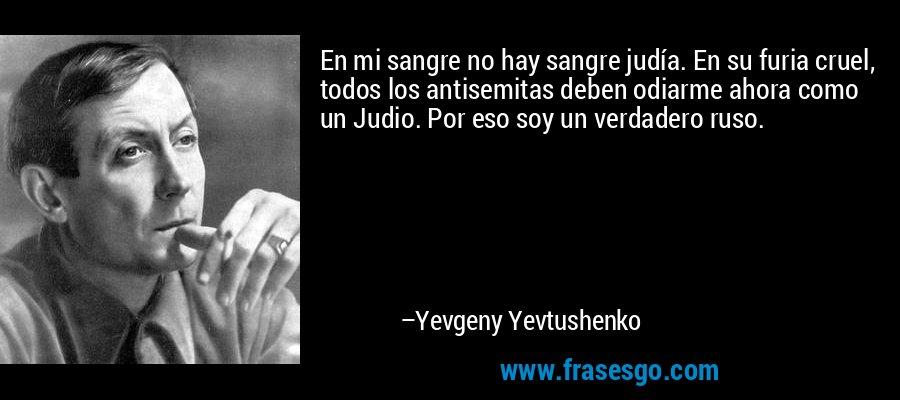 En mi sangre no hay sangre judía. En su furia cruel, todos los antisemitas deben odiarme ahora como un Judio. Por eso soy un verdadero ruso. – Yevgeny Yevtushenko
