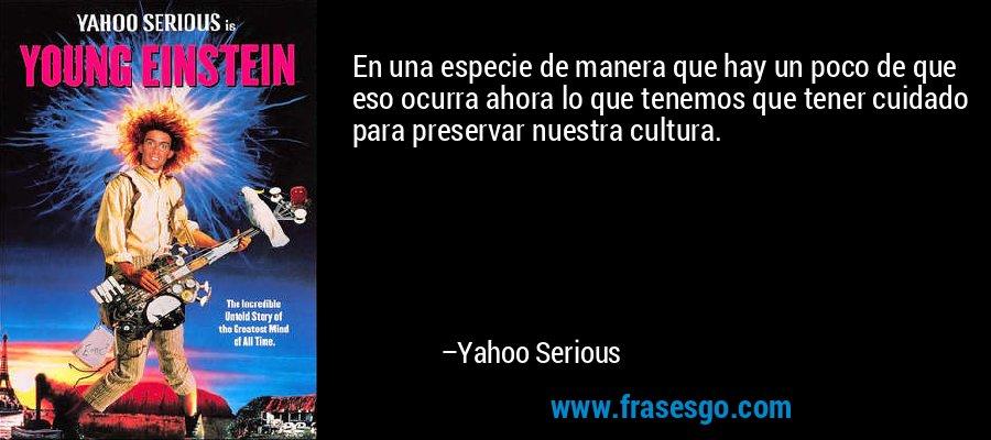 En una especie de manera que hay un poco de que eso ocurra ahora lo que tenemos que tener cuidado para preservar nuestra cultura. – Yahoo Serious
